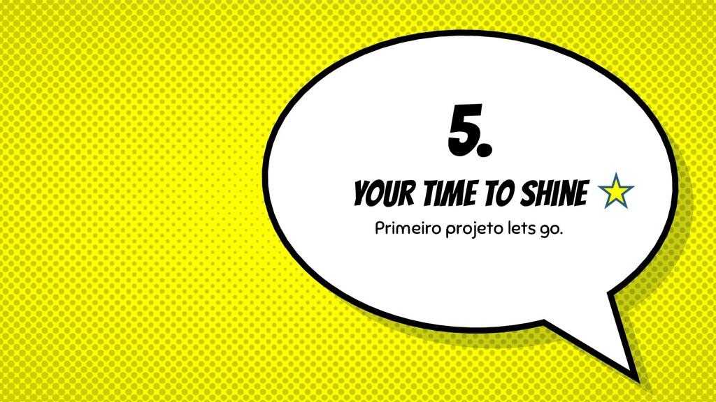 5. Your time to shine Primeiro projeto lets go.