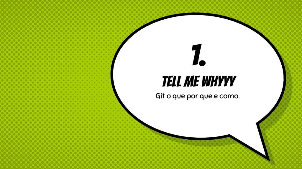 1. Tell me whyyy Git o que por que e como.