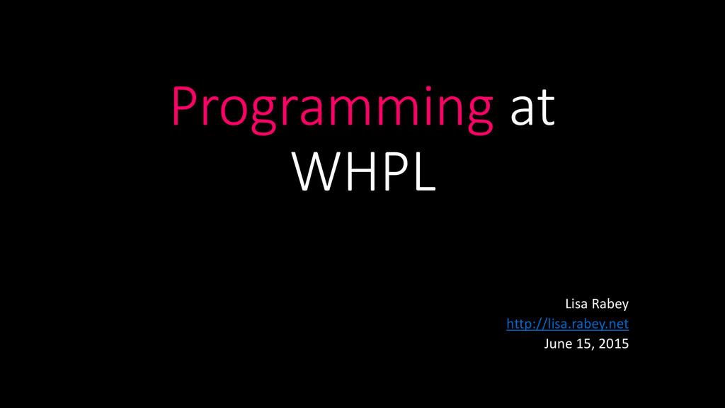 Programming at WHPL Lisa Rabey http://lisa.rabe...