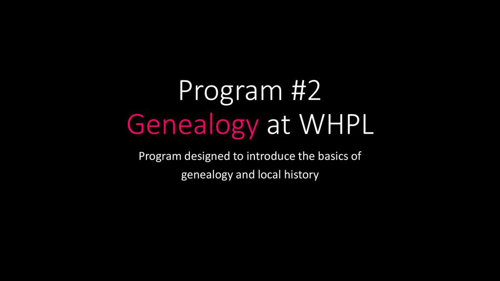 Program #2 Genealogy at WHPL Program designed t...