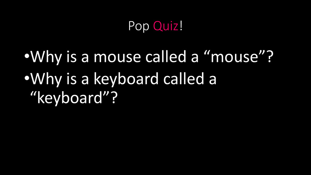 """Pop Quiz! •Why is a mouse called a """"mouse""""? •Wh..."""