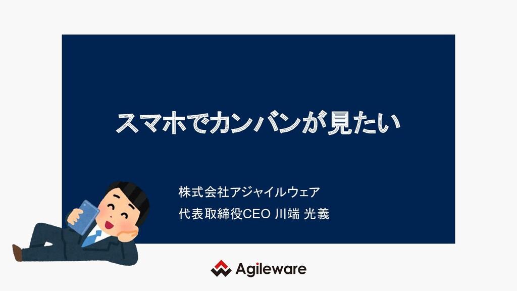 スマホでカンバンが見たい 株式会社アジャイルウェア 代表取締役CEO 川端 光義