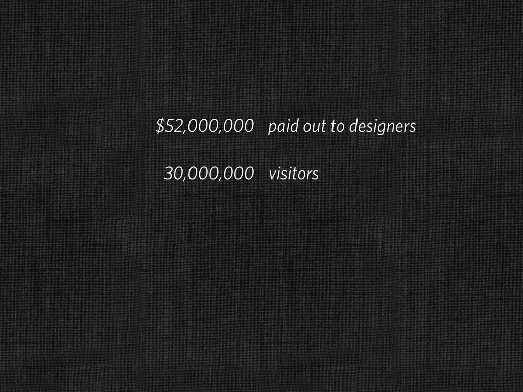 $52,000,000 paid out to designers 30,000,000 vi...