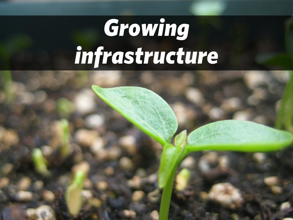 Growing infrastructure