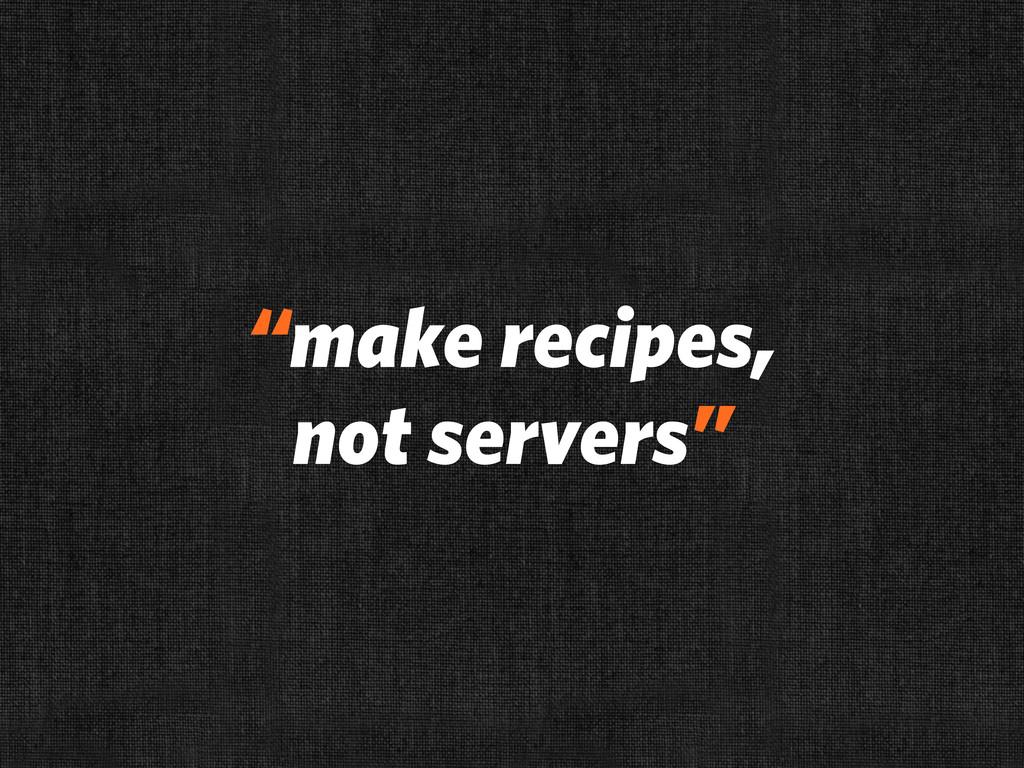 """make recipes, not servers"""