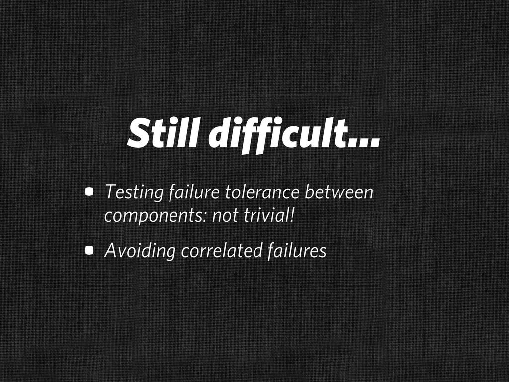 Still difficult... • Testing failure tolerance ...