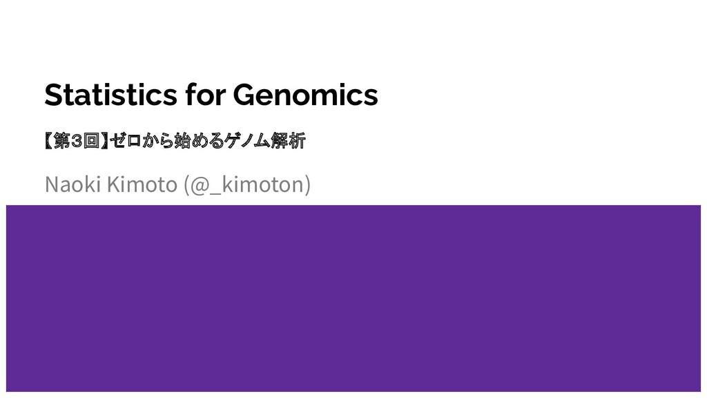 Statistics for Genomics Naoki Kimoto (@_kimoton...