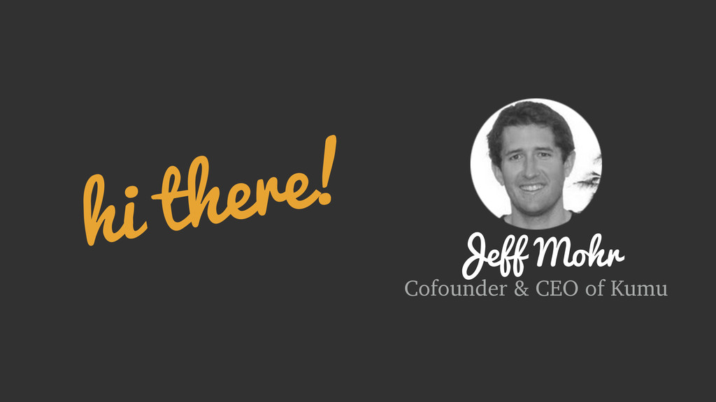hi there! Jeff Mohr Cofounder & CEO of Kumu