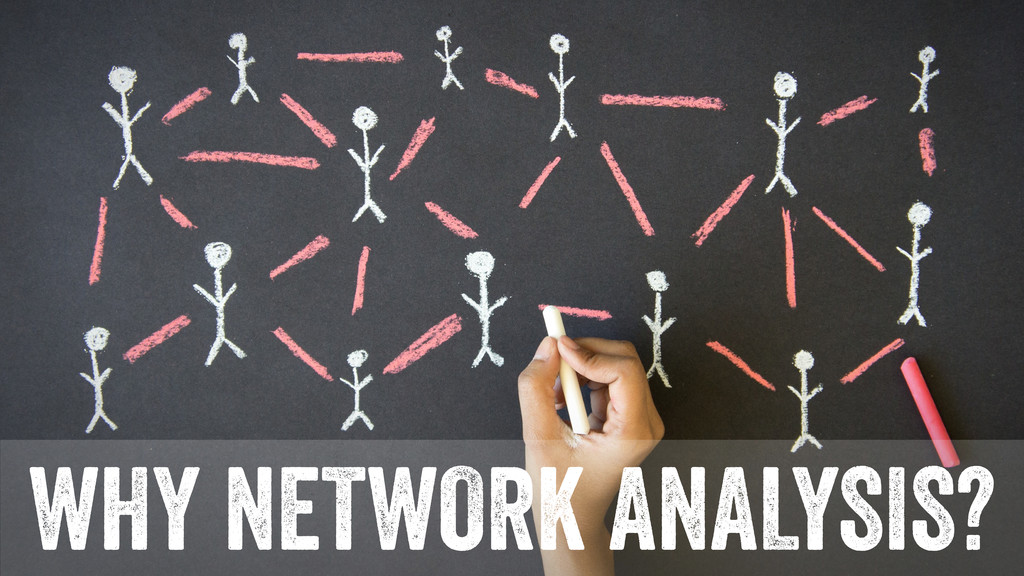 WHY NETWORK ANALYSIS?
