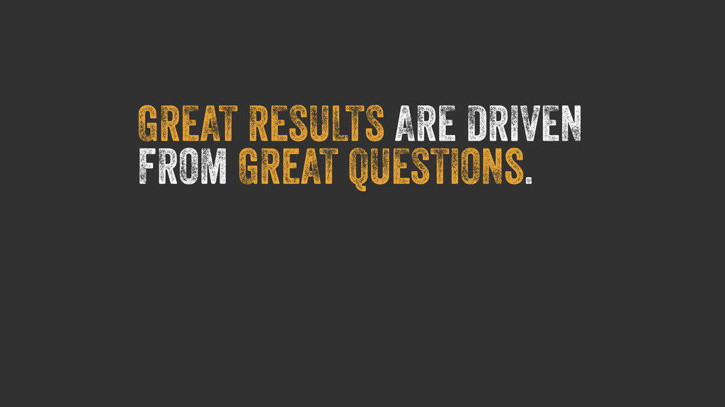 GREAT RESULTS ARE DRIVEN FROM GReAT QUESTIONs.
