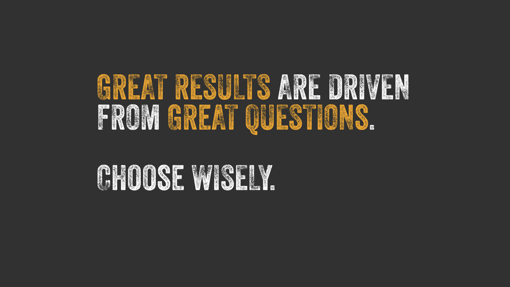 GREAT RESULTS ARE DRIVEN FROM GReAT QUESTIONs. ...