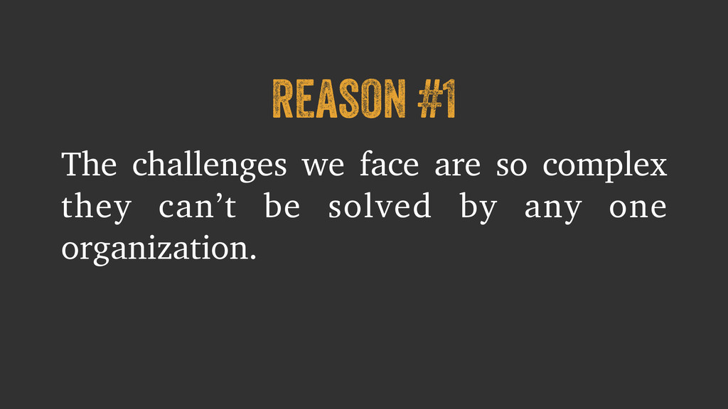 reason #1 The challenges we face are so complex...