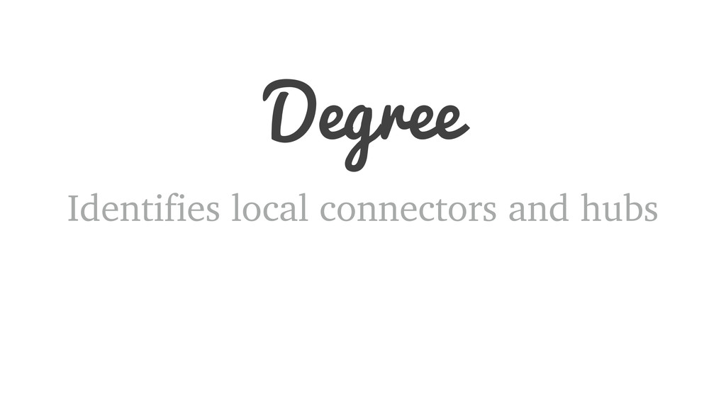 Degree Identifies local connectors and hubs