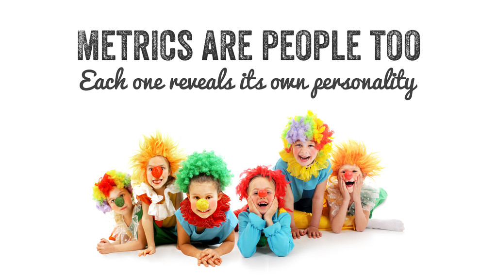 Metrics are people too Each one reveals its own...