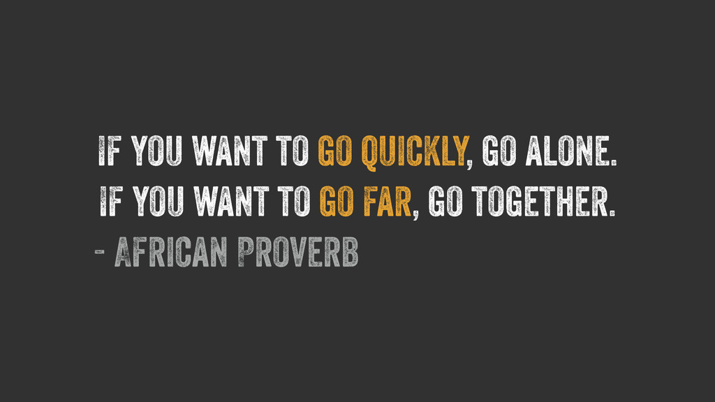 If you want to go quickly, go alone. If you wan...