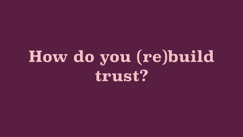 How do you (re)build trust?