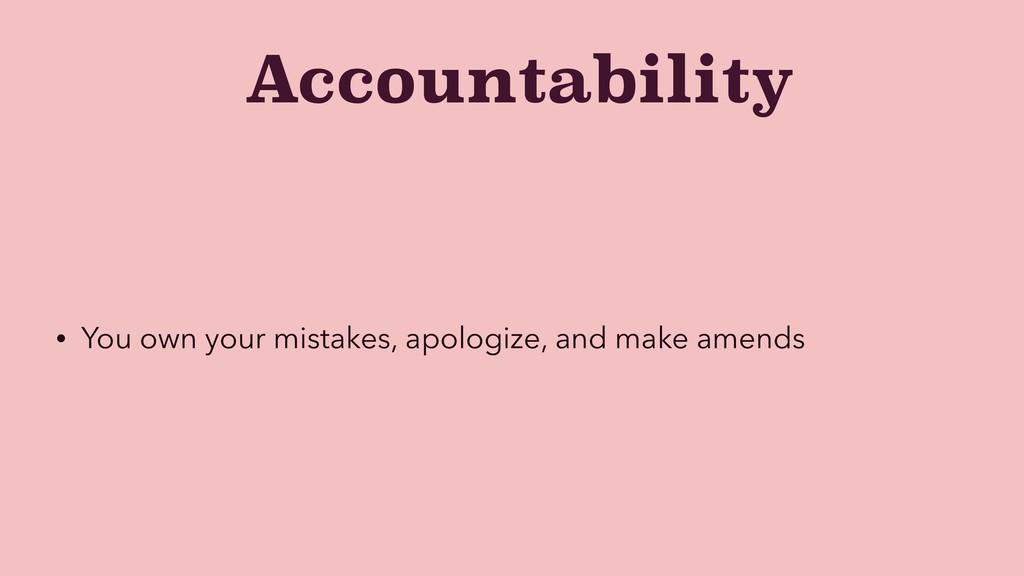 Accountability • You own your mistakes, apologi...