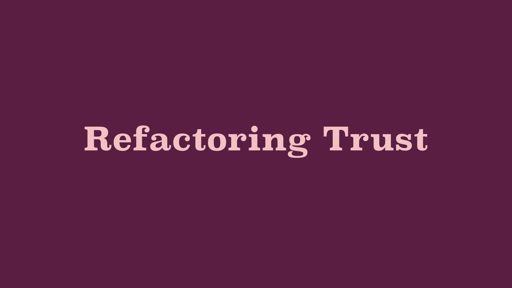Refactoring Trust