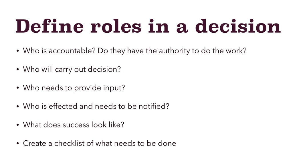 Define roles in a decision • Who is accountable...