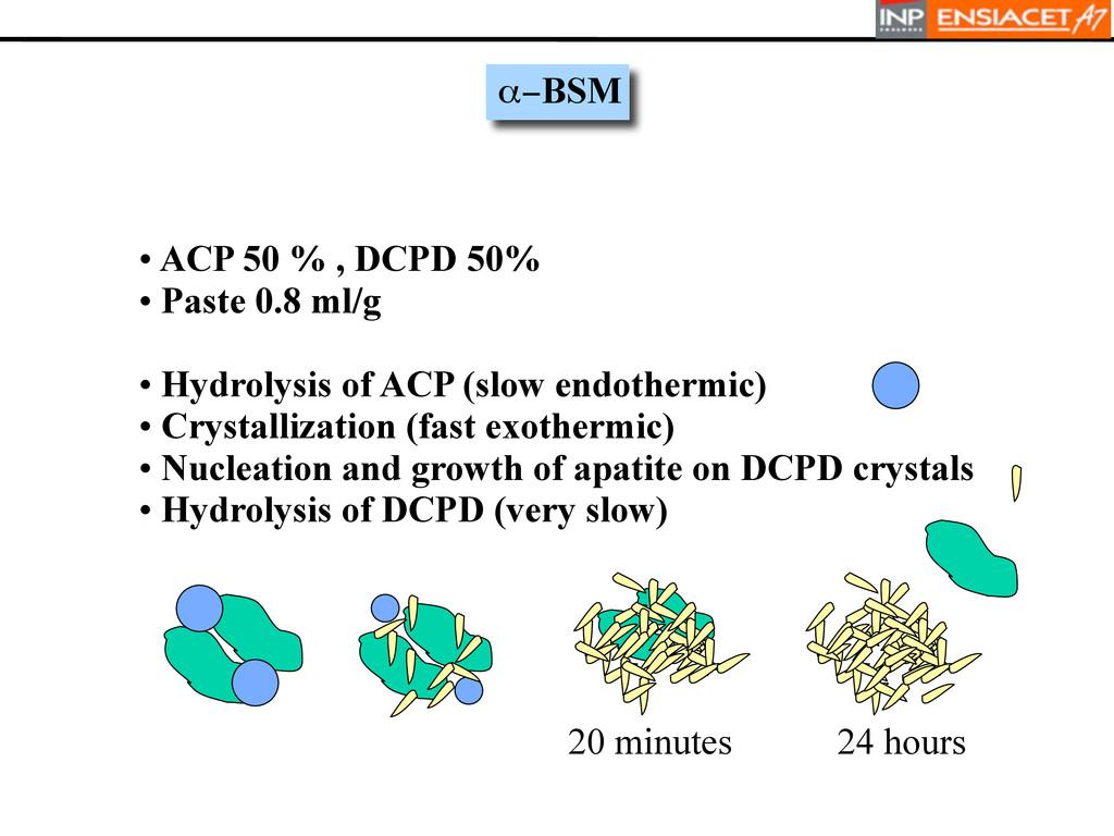 • ACP 50 % , DCPD 50% • Paste 0.8 ml/g • Hydrol...