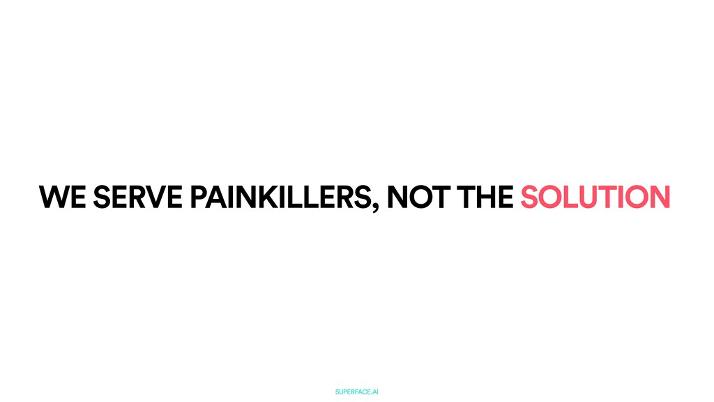 SUPERFACE.AI WE SERVE PAINKILLERS, NOT THE SOLU...