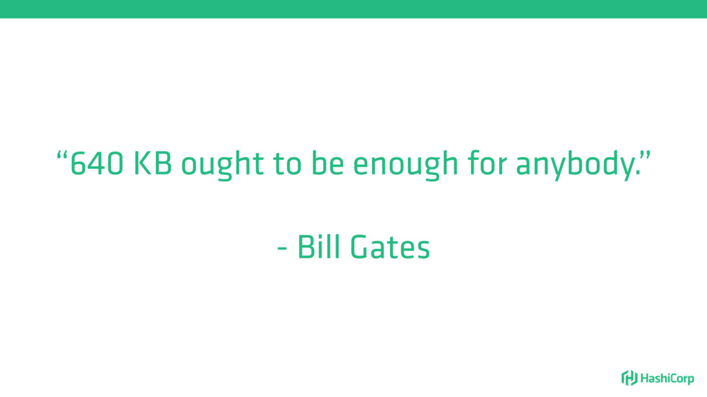 """""""640 KB ought to be enough for anybody."""" - Bill..."""