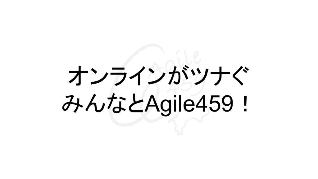 オンラインがツナぐ みんなとAgile459!