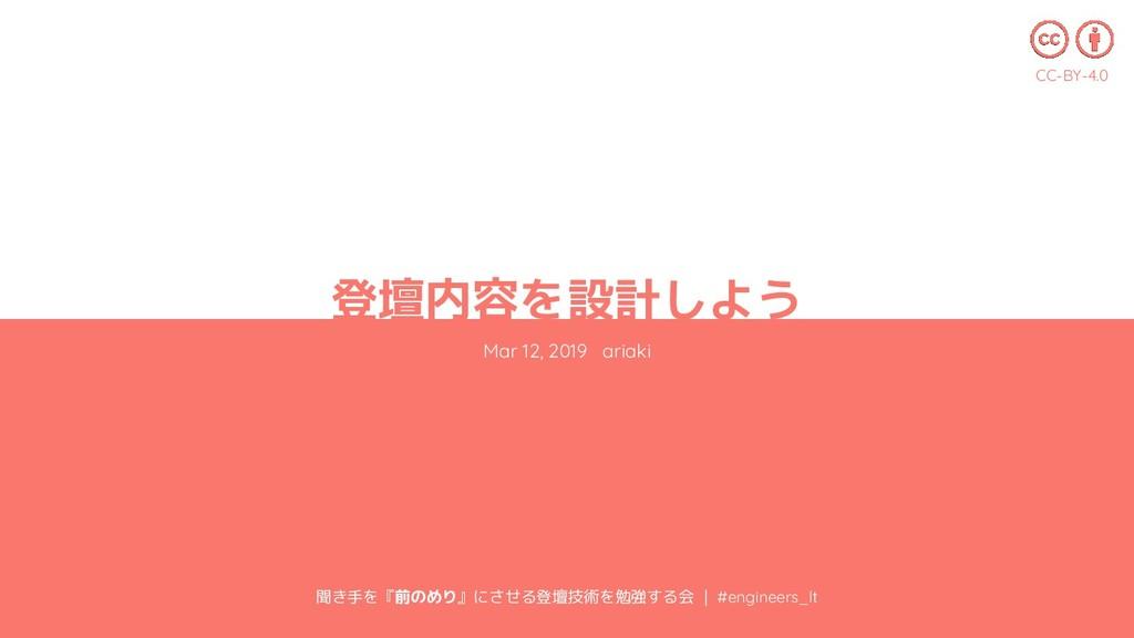 登壇内容を設計しよう Mar 12, 2019 ariaki 聞き手を『前のめり』にさせる登壇...
