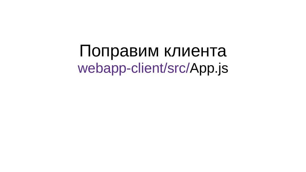 Поправим клиента webapp-client/src/App.js