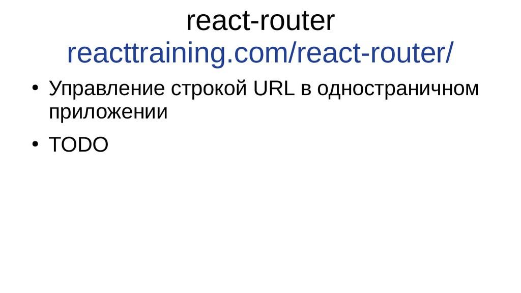 react-router reacttraining.com/react-router/ ● ...
