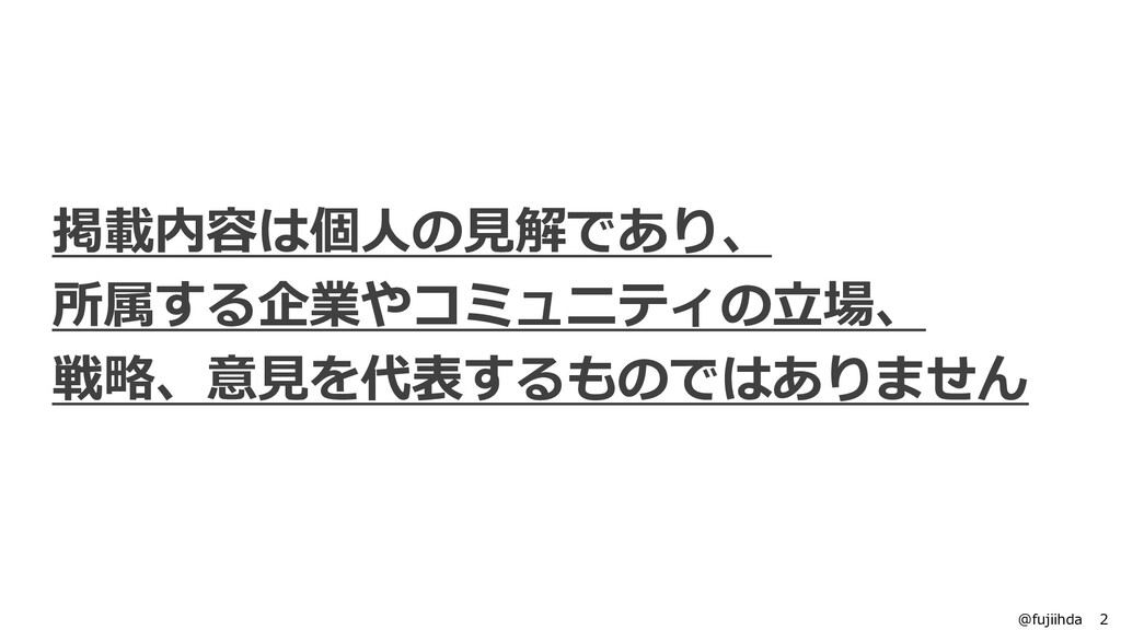 2 2 @fujiihda 掲載内容は個人の見解であり、 所属する企業やコミュニティの立場、 ...