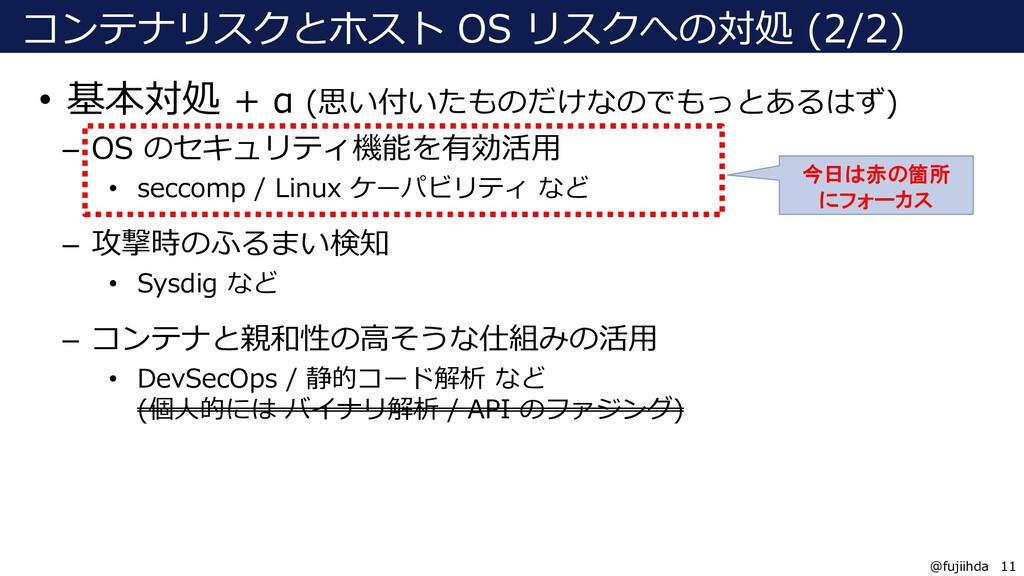 11 11 @fujiihda コンテナリスクとホスト OS リスクへの対処 (2/2) • ...