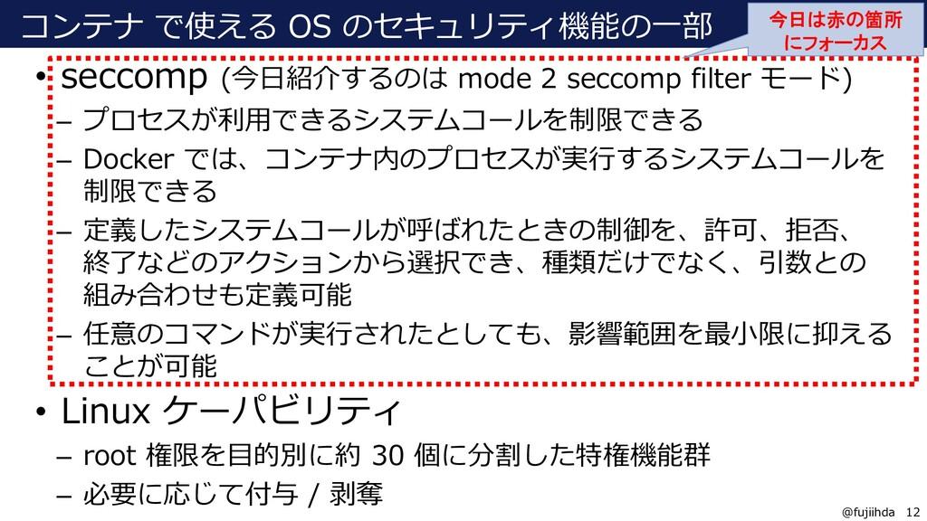 12 12 @fujiihda コンテナ で使える OS のセキュリティ機能の一部 • sec...