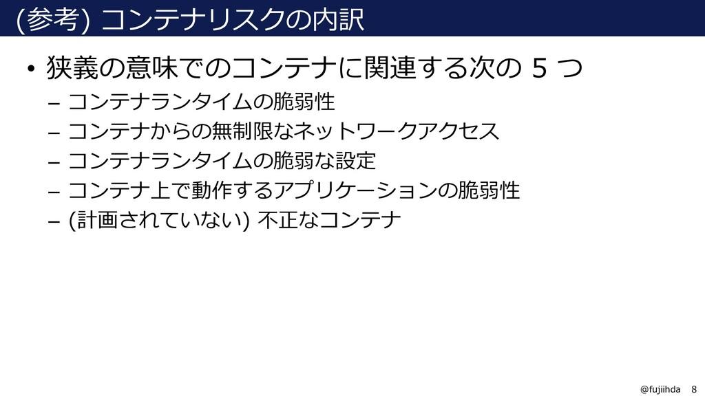 8 8 @fujiihda (参考) コンテナリスクの内訳 • 狭義の意味でのコンテナに関連す...