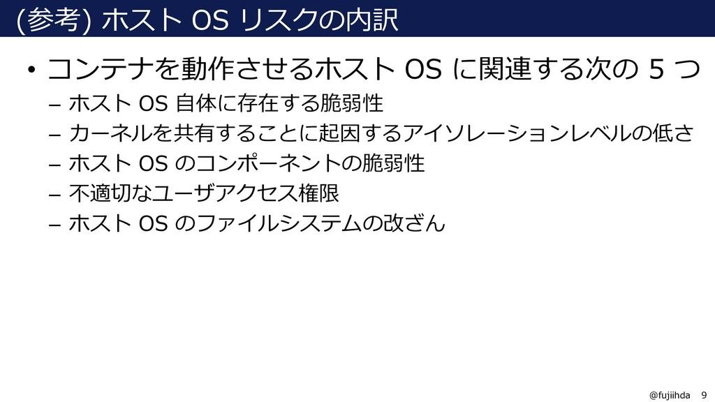 9 9 @fujiihda (参考) ホスト OS リスクの内訳 • コンテナを動作させるホス...
