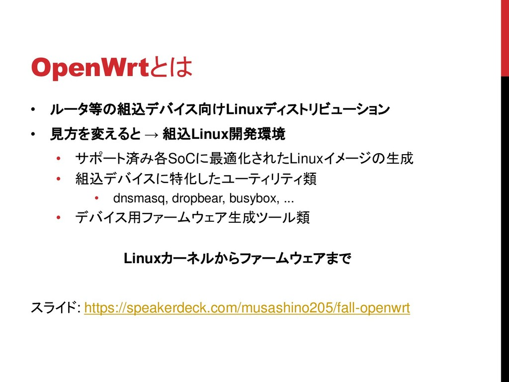 OpenWrtとは • ルータ等の組込デバイス向けLinuxディストリビューション • 見方を...