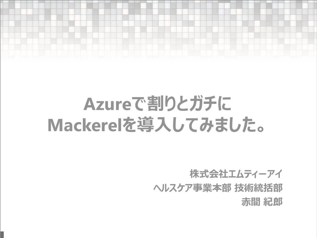 . Azureで割りとガチに Mackerelを導入してみました。 株式会社エムティーアイ ヘ...