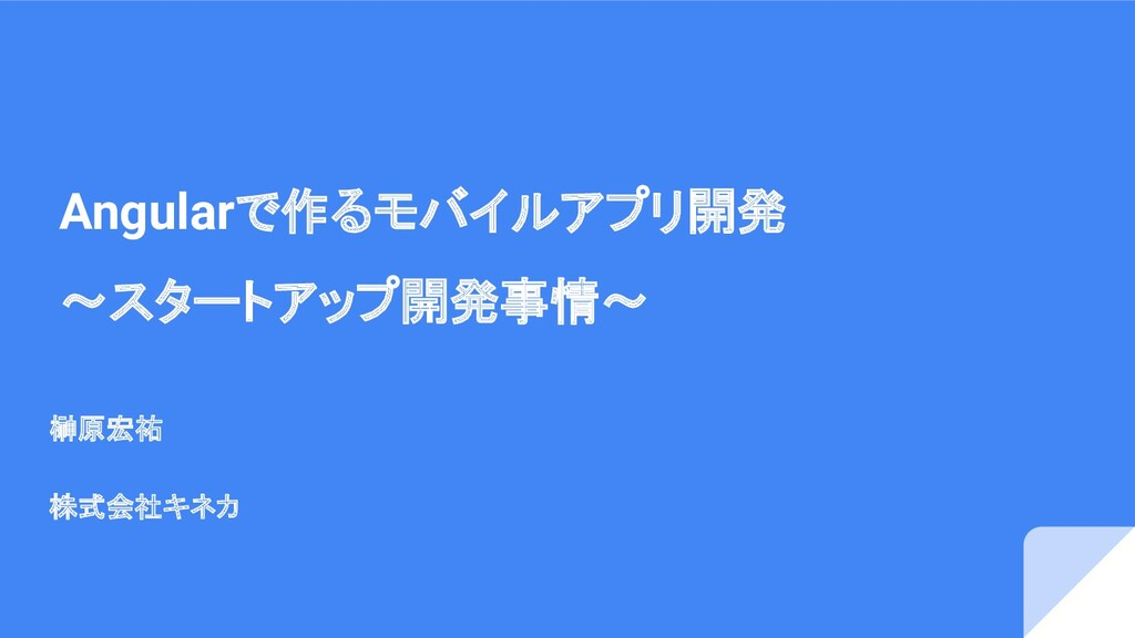 Angularで作るモバイルアプリ開発 〜スタートアップ開発事情〜 榊原宏祐 株式会社キネカ