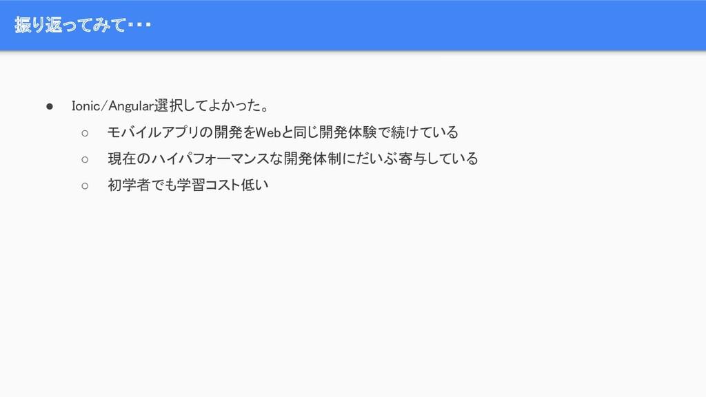 ● Ionic/Angular選択してよかった。 ○ モバイルアプリの開発をWebと同じ開発...