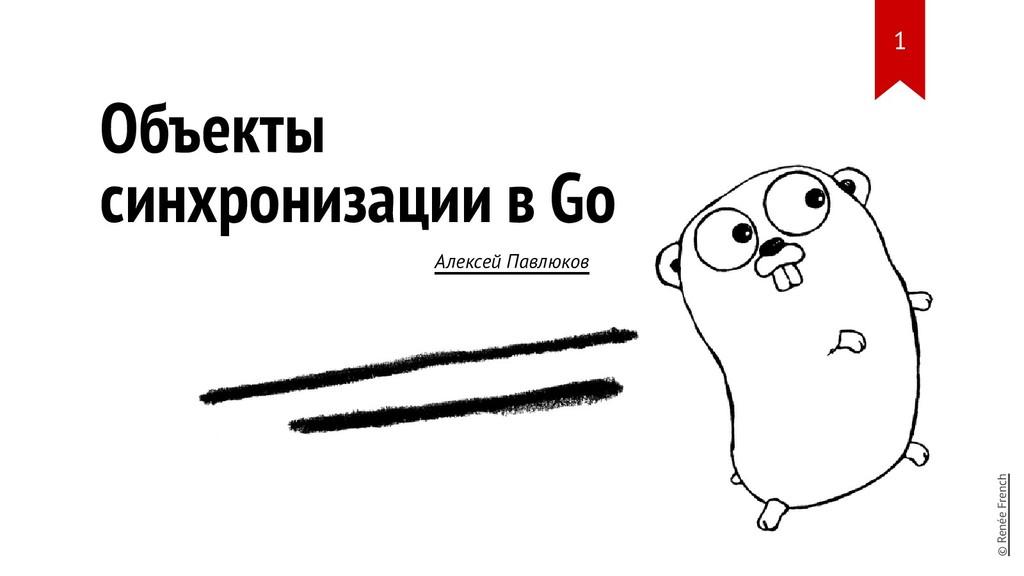 Объекты синхронизации в Go Алексей Павлюков © R...