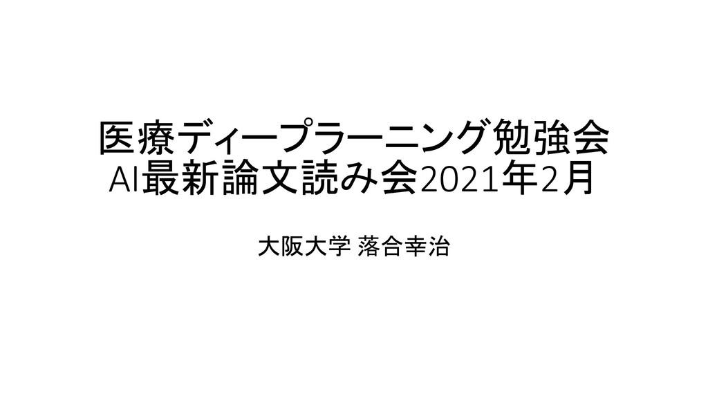 医療ディープラーニング勉強会 AI最新論文読み会2021年2月 大阪大学 落合幸治