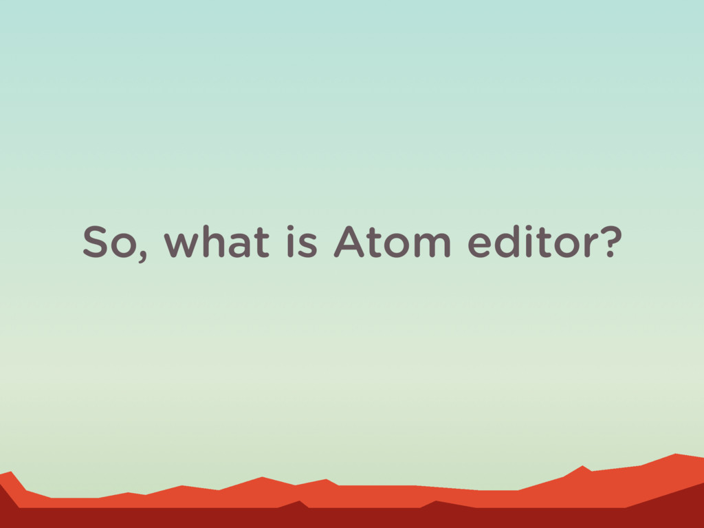 So, what is Atom editor?