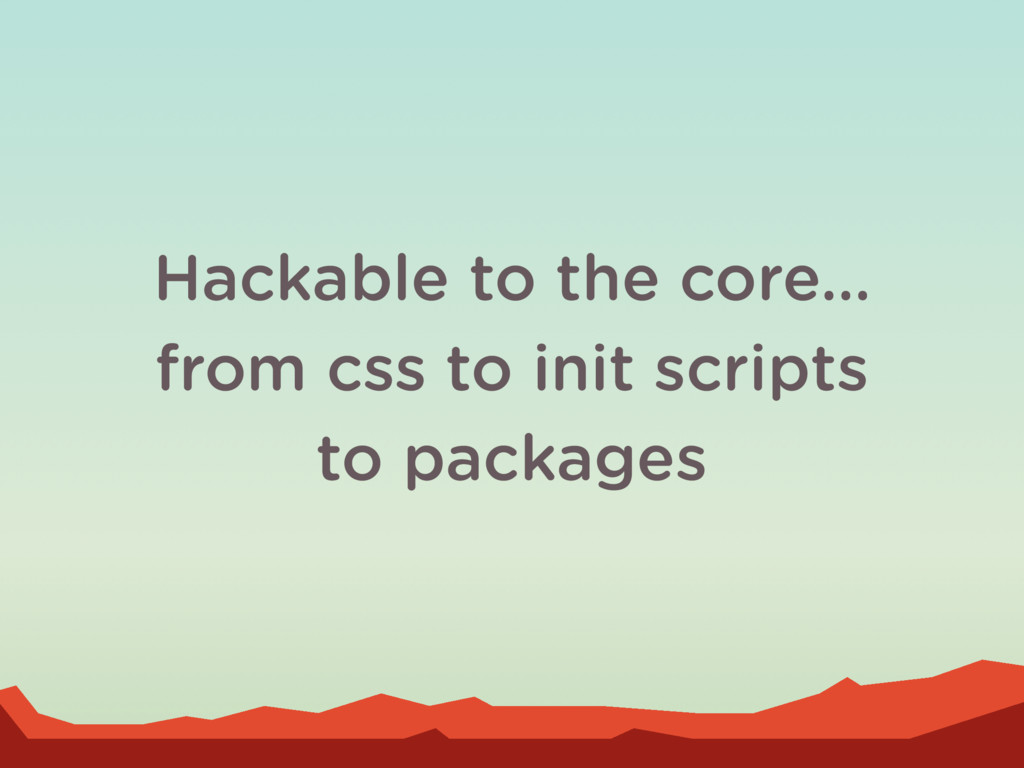 Hackable to the core… from css to init scripts ...