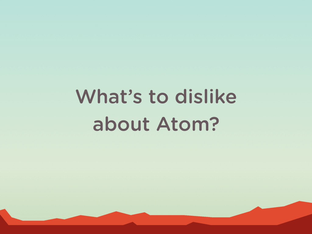 What's to dislike about Atom?
