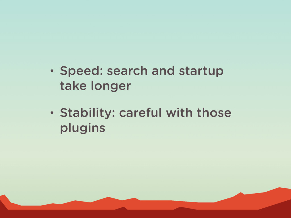 • Speed: search and startup take longer • Stabi...