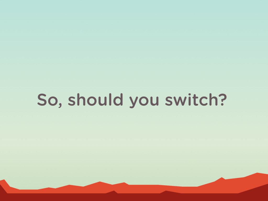 So, should you switch?