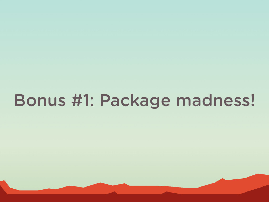 Bonus #1: Package madness!