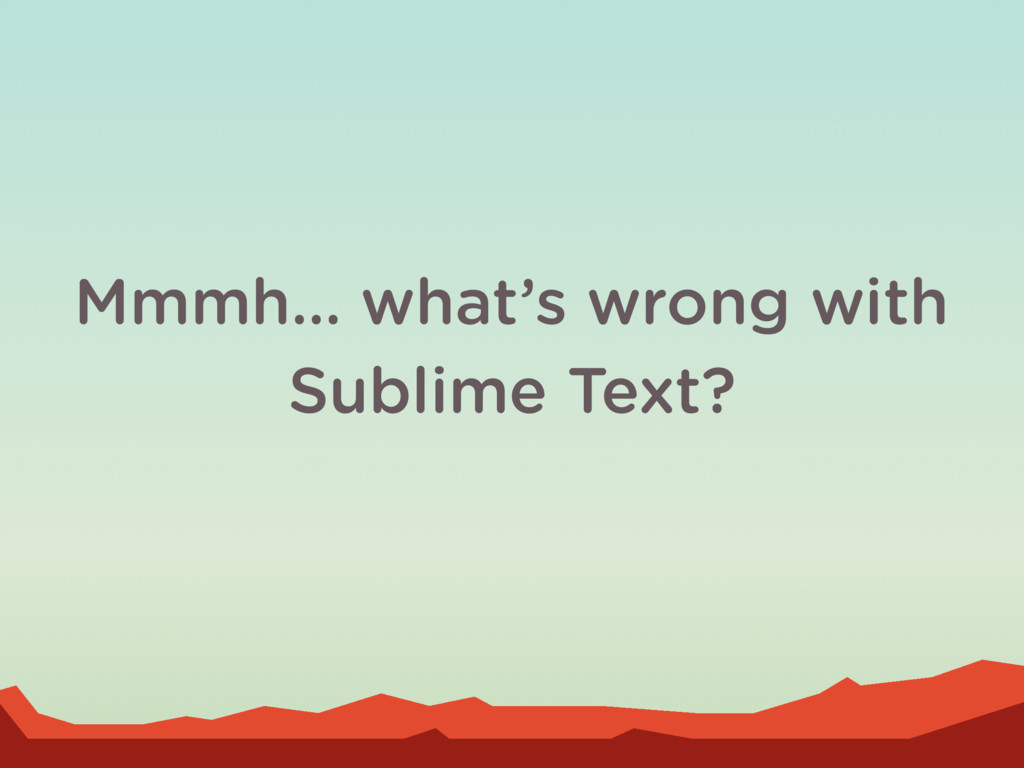 Mmmh… what's wrong with Sublime Text?