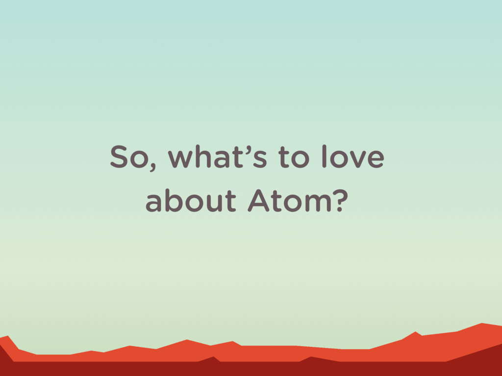 So, what's to love about Atom?