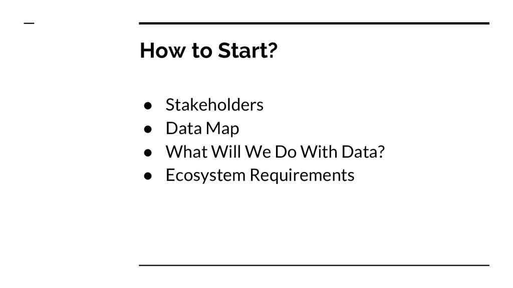 How to Start? ● Stakeholders ● Data Map ● What ...